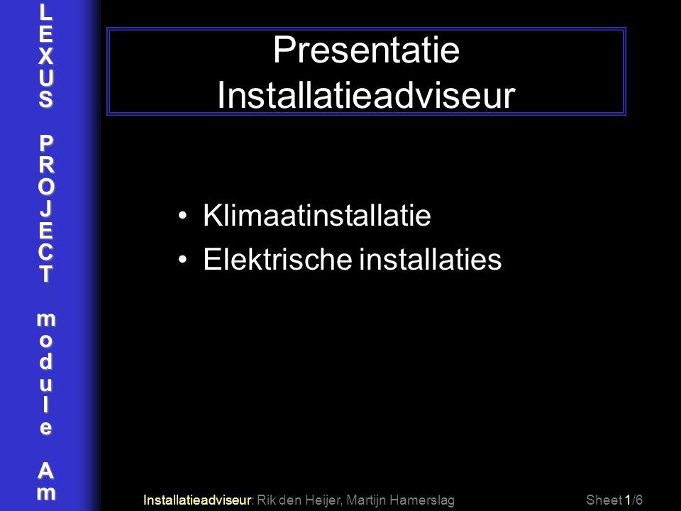 LEXUSPROJECTmoduleAm Presentatie Installatieadviseur Installatieadviseur: Rik den Heijer, Martijn Hamerslag Klimaatinstallatie Elektrische installatie