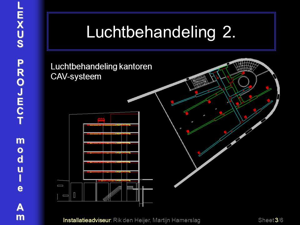 LEXUSPROJECTmoduleAm Luchtbehandeling 2. Installatieadviseur: Rik den Heijer, Martijn HamerslagSheet 3/6 Luchtbehandeling kantoren CAV-systeem