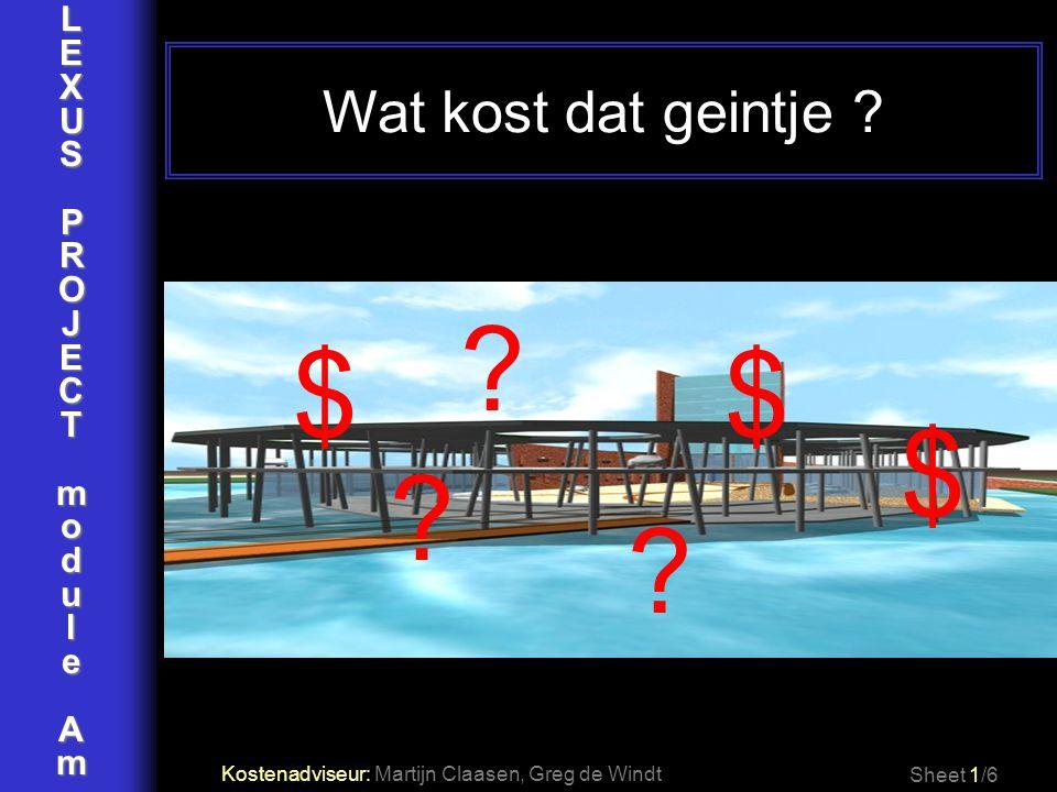 LEXUSPROJECTmoduleAm Wat kost dat geintje ? Sheet 1/6 ? $ ? ? $$ Kostenadviseur: Martijn Claasen, Greg de Windt