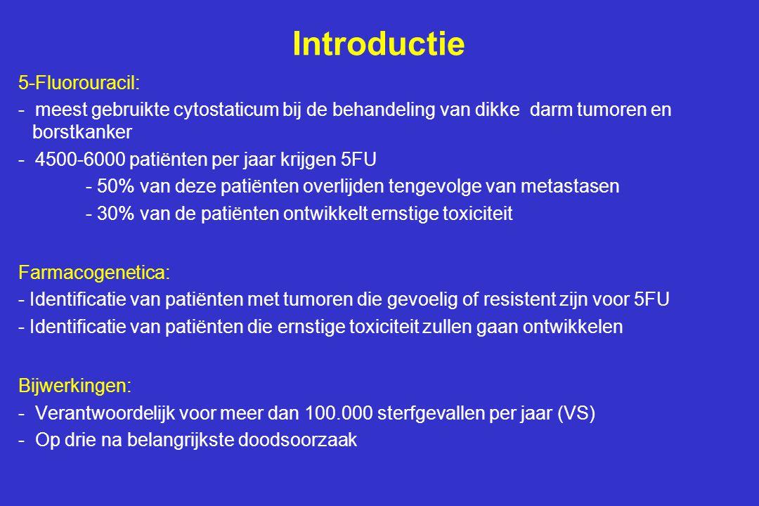Introductie 5-Fluorouracil: - meest gebruikte cytostaticum bij de behandeling van dikke darm tumoren en borstkanker - 4500-6000 patiënten per jaar krijgen 5FU - 50% van deze patiënten overlijden tengevolge van metastasen - 30% van de patiënten ontwikkelt ernstige toxiciteit Farmacogenetica: - Identificatie van patiënten met tumoren die gevoelig of resistent zijn voor 5FU - Identificatie van patiënten die ernstige toxiciteit zullen gaan ontwikkelen Bijwerkingen: - Verantwoordelijk voor meer dan 100.000 sterfgevallen per jaar (VS) - Op drie na belangrijkste doodsoorzaak