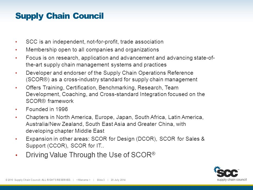 © 2010 Supply Chain Council. ALL RIGHTS RESERVED. | | Slide 3 | 20 July 2014 Supply Chain Council SCC is an independent, not-for-profit, trade associa
