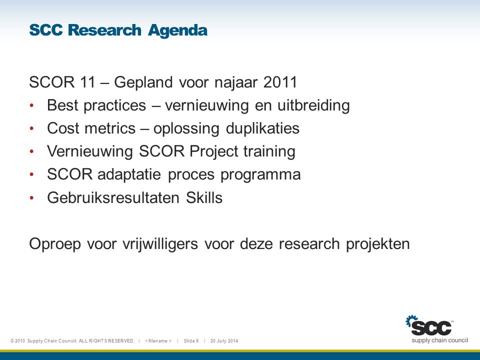 © 2010 Supply Chain Council. ALL RIGHTS RESERVED. | | Slide 9 | 20 July 2014 SCC Research Agenda SCOR 11 – Gepland voor najaar 2011 Best practices – v