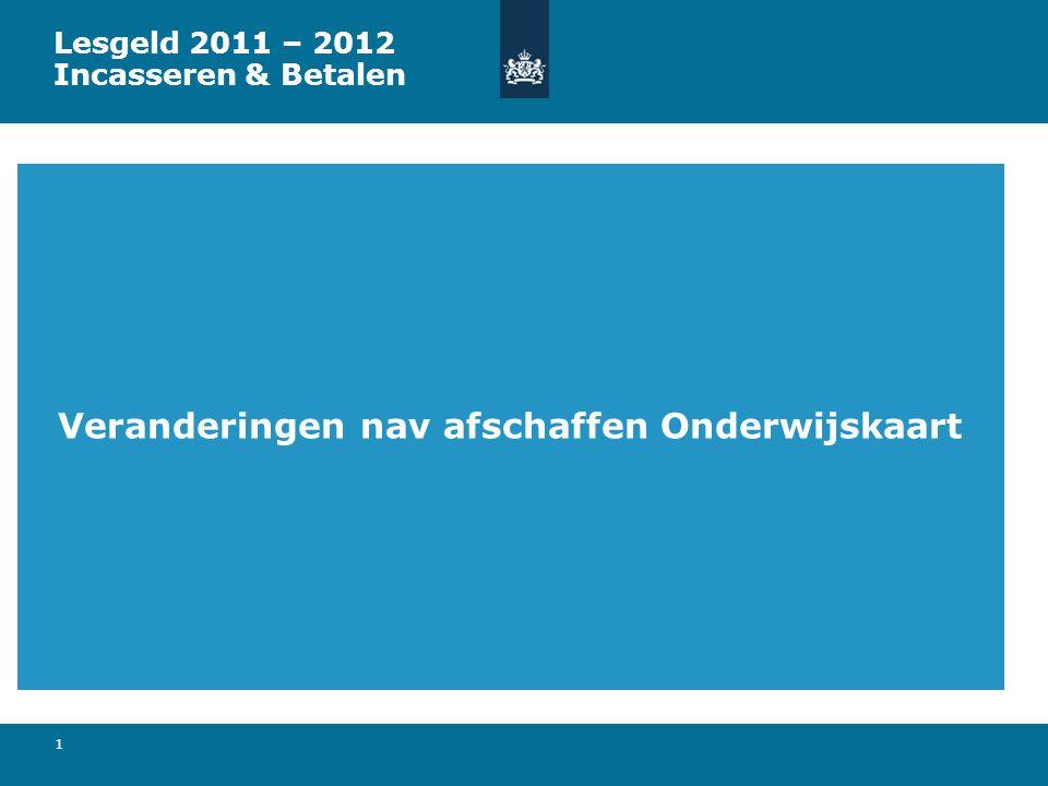 1 Veranderingen nav afschaffen Onderwijskaart Lesgeld 2011 – 2012 Incasseren & Betalen