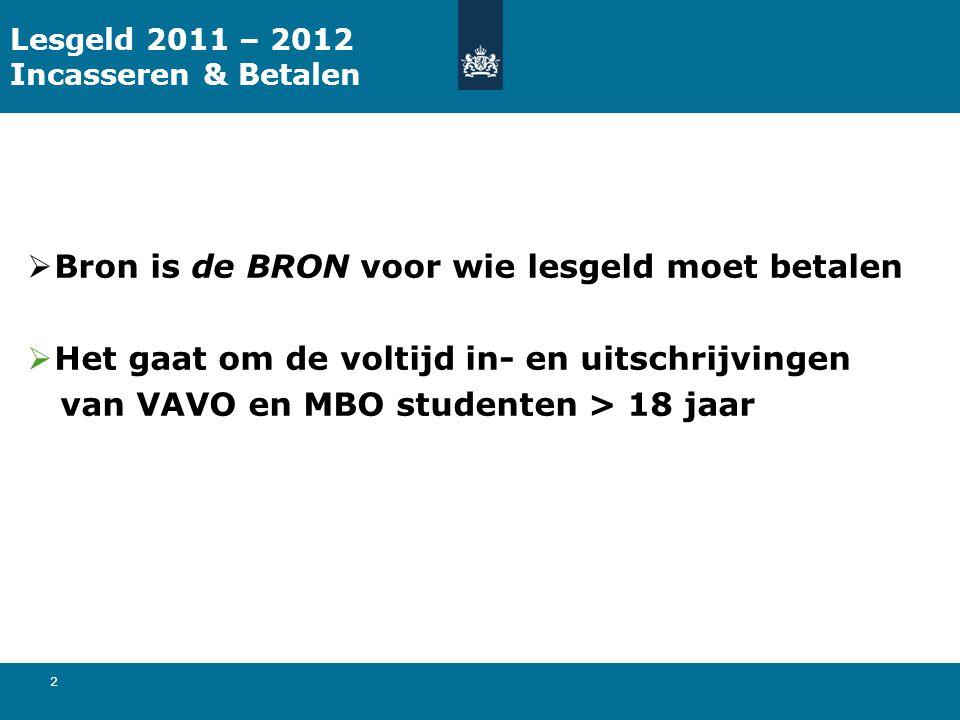 2 Lesgeld 2011 – 2012 Incasseren & Betalen  Bron is de BRON voor wie lesgeld moet betalen  Het gaat om de voltijd in- en uitschrijvingen van VAVO en MBO studenten > 18 jaar