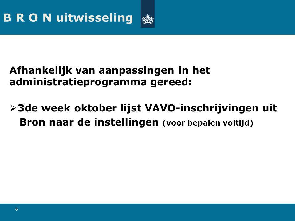 6 B R O N uitwisseling Afhankelijk van aanpassingen in het administratieprogramma gereed:  3de week oktober lijst VAVO-inschrijvingen uit Bron naar de instellingen (voor bepalen voltijd)