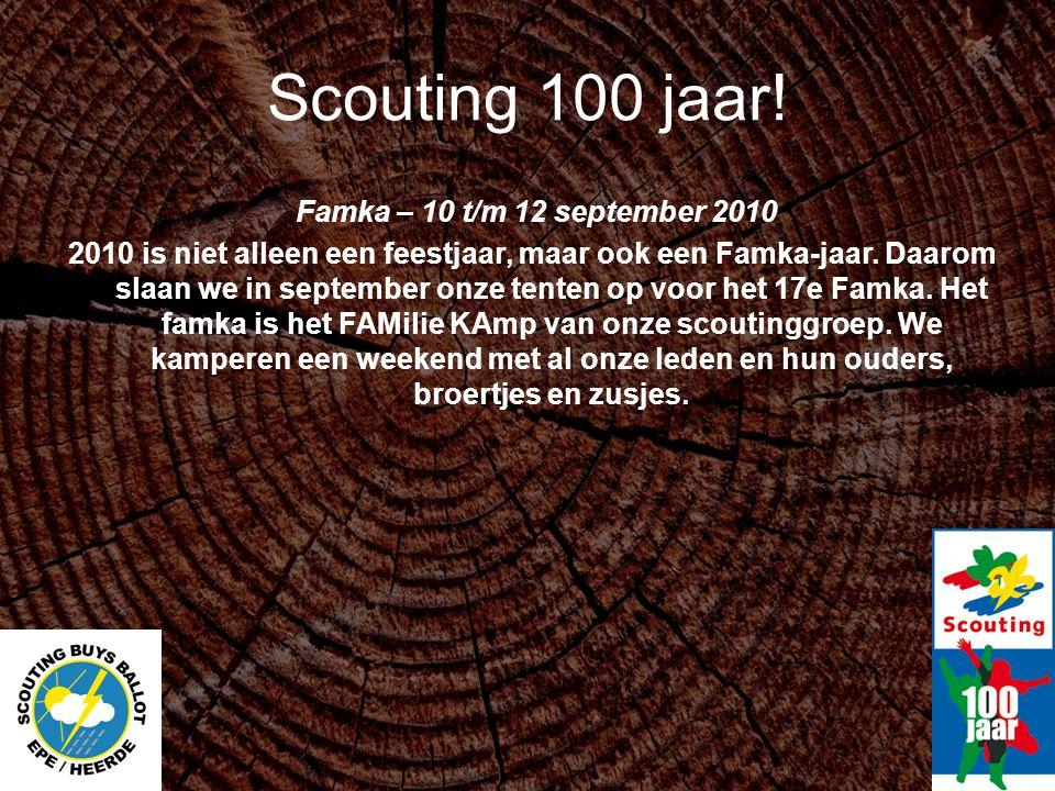 Scouting 100 jaar! Famka – 10 t/m 12 september 2010 2010 is niet alleen een feestjaar, maar ook een Famka-jaar. Daarom slaan we in september onze tent