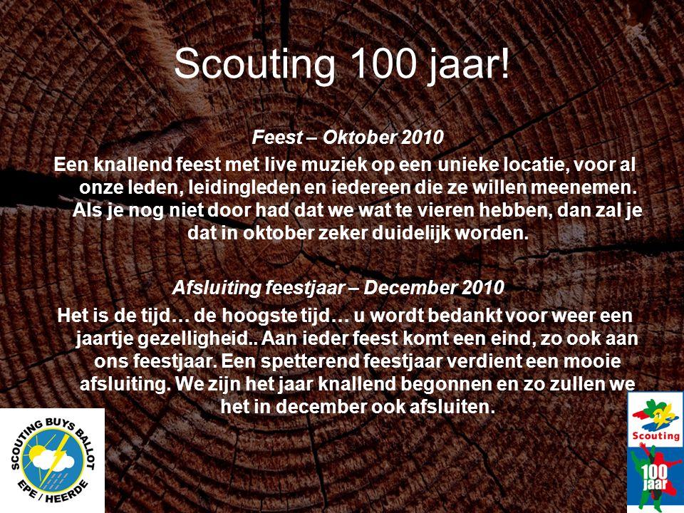 Scouting 100 jaar! Feest – Oktober 2010 Een knallend feest met live muziek op een unieke locatie, voor al onze leden, leidingleden en iedereen die ze