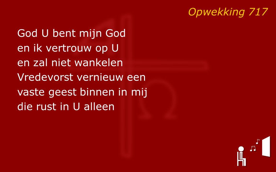 God U bent mijn God en ik vertrouw op U en zal niet wankelen Vredevorst vernieuw een vaste geest binnen in mij die rust in U alleen Opwekking 717