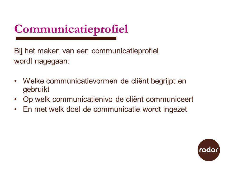 Communicatieprofiel Bij het maken van een communicatieprofiel wordt nagegaan: Welke communicatievormen de cliënt begrijpt en gebruikt Op welk communic