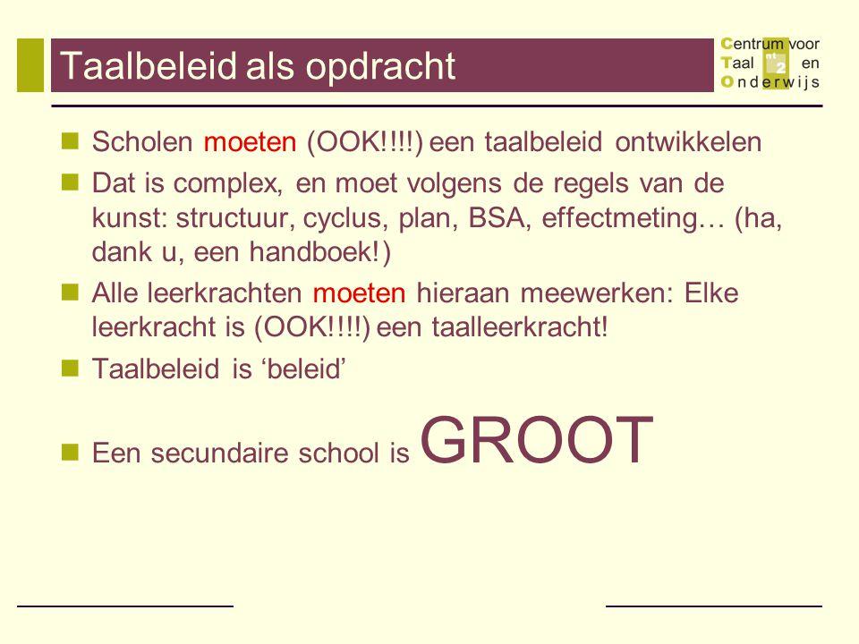 Taalbeleid als opdracht Scholen moeten (OOK!!!!) een taalbeleid ontwikkelen Dat is complex, en moet volgens de regels van de kunst: structuur, cyclus, plan, BSA, effectmeting… (ha, dank u, een handboek!) Alle leerkrachten moeten hieraan meewerken: Elke leerkracht is (OOK!!!!) een taalleerkracht.