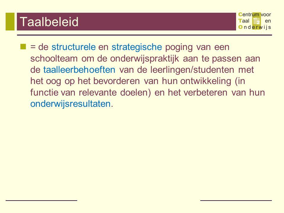 Taalbeleid = de structurele en strategische poging van een schoolteam om de onderwijspraktijk aan te passen aan de taalleerbehoeften van de leerlingen/studenten met het oog op het bevorderen van hun ontwikkeling (in functie van relevante doelen) en het verbeteren van hun onderwijsresultaten.
