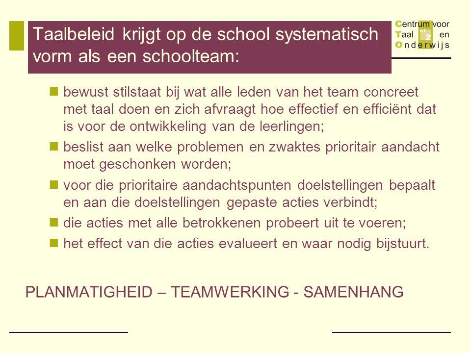 Taalbeleid krijgt op de school systematisch vorm als een schoolteam: bewust stilstaat bij wat alle leden van het team concreet met taal doen en zich afvraagt hoe effectief en efficiënt dat is voor de ontwikkeling van de leerlingen; beslist aan welke problemen en zwaktes prioritair aandacht moet geschonken worden; voor die prioritaire aandachtspunten doelstellingen bepaalt en aan die doelstellingen gepaste acties verbindt; die acties met alle betrokkenen probeert uit te voeren; het effect van die acties evalueert en waar nodig bijstuurt.