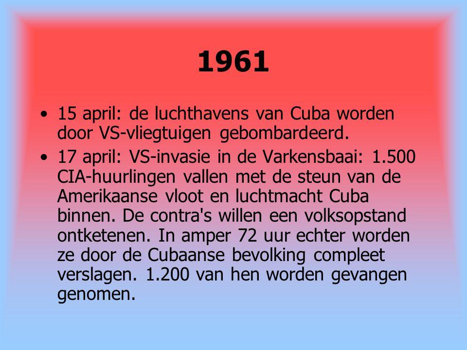 1961 15 april: de luchthavens van Cuba worden door VS-vliegtuigen gebombardeerd. 17 april: VS-invasie in de Varkensbaai: 1.500 CIA-huurlingen vallen m