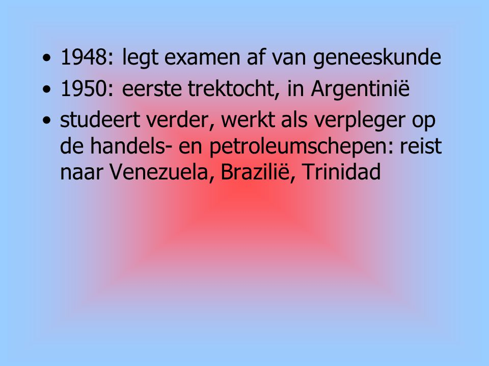 1948: legt examen af van geneeskunde 1950: eerste trektocht, in Argentinië studeert verder, werkt als verpleger op de handels- en petroleumschepen: re