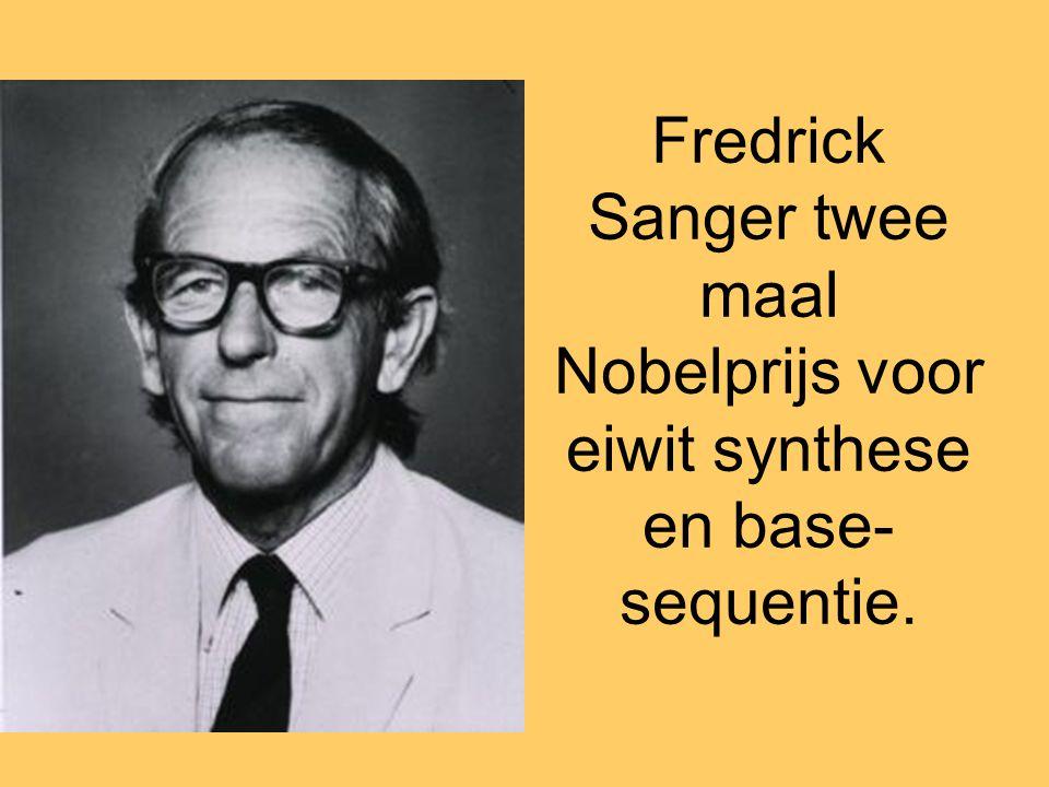 Fredrick Sanger twee maal Nobelprijs voor eiwit synthese en base- sequentie.