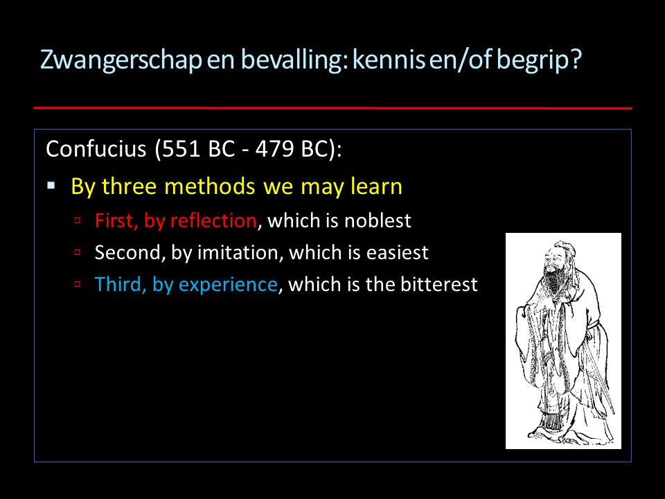 Zwangerschap en bevalling: kennis en/of begrip? Confucius (551 BC - 479 BC):  By three methods we may learn  First, by reflection, which is noblest