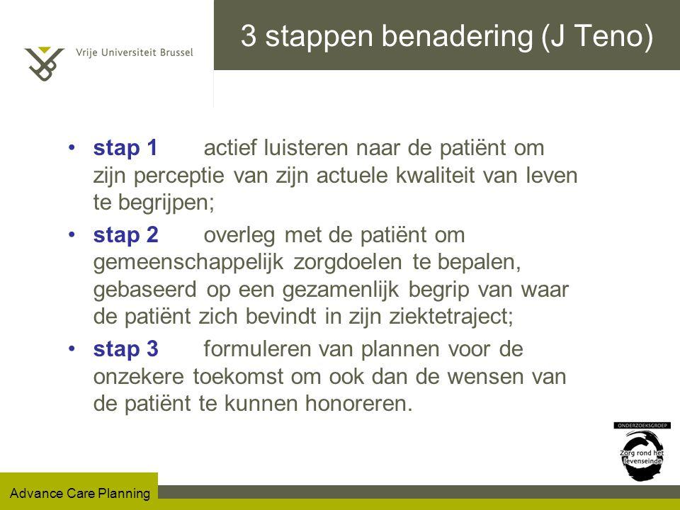 Advance Care Planning 3 stappen benadering (J Teno) stap 1 actief luisteren naar de patiënt om zijn perceptie van zijn actuele kwaliteit van leven te begrijpen; stap 2 overleg met de patiënt om gemeenschappelijk zorgdoelen te bepalen, gebaseerd op een gezamenlijk begrip van waar de patiënt zich bevindt in zijn ziektetraject; stap 3 formuleren van plannen voor de onzekere toekomst om ook dan de wensen van de patiënt te kunnen honoreren.