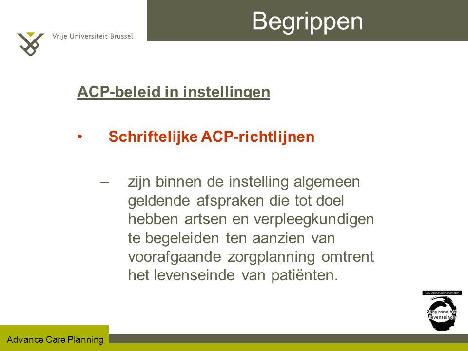 Advance Care Planning Begrippen ACP-beleid in instellingen Schriftelijke ACP-richtlijnen –zijn binnen de instelling algemeen geldende afspraken die tot doel hebben artsen en verpleegkundigen te begeleiden ten aanzien van voorafgaande zorgplanning omtrent het levenseinde van patiënten.