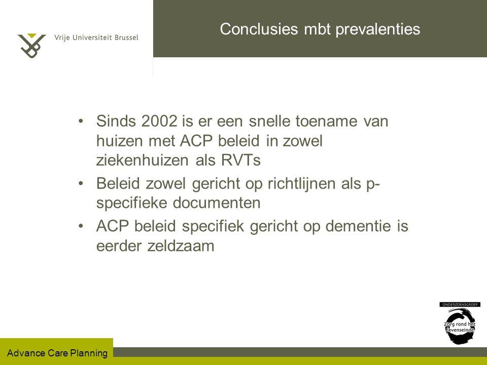 Advance Care Planning Conclusies mbt prevalenties Sinds 2002 is er een snelle toename van huizen met ACP beleid in zowel ziekenhuizen als RVTs Beleid zowel gericht op richtlijnen als p- specifieke documenten ACP beleid specifiek gericht op dementie is eerder zeldzaam