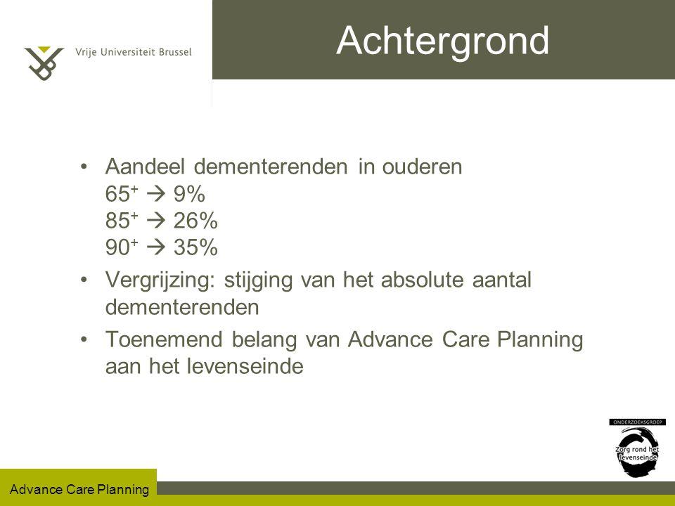 Advance Care Planning Achtergrond Aandeel dementerenden in ouderen 65 +  9% 85 +  26% 90 +  35% Vergrijzing: stijging van het absolute aantal dementerenden Toenemend belang van Advance Care Planning aan het levenseinde