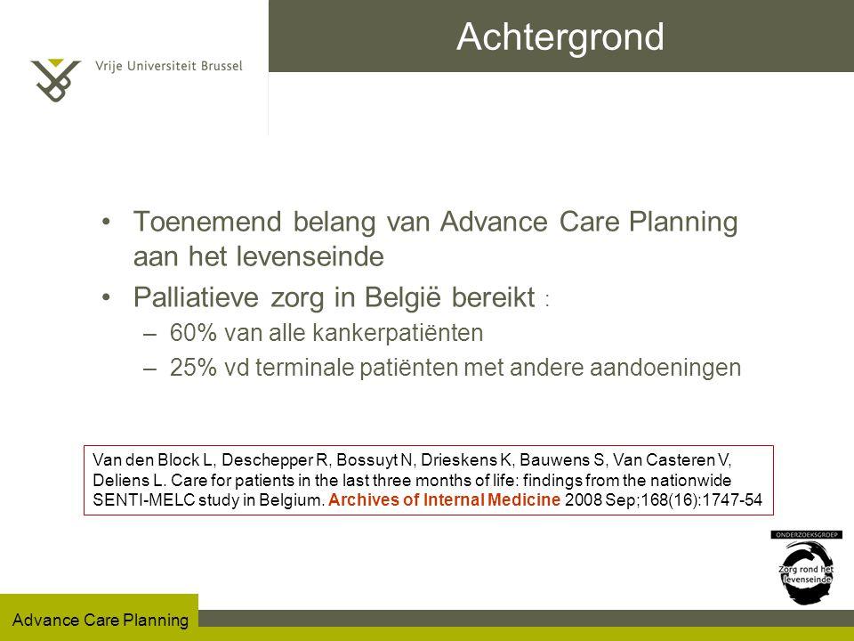 Advance Care Planning Omschrijving ACP Advance Care Planning (MESH) = –het overleg tussen zorgverleners, patiënten en hun naasten/vertegenwoordigers over de doelen en gewenste richting van de zorg voor de patiënt, –en dit in het vooruitzicht van een toestand van de patiënt waarin die niet meer competent is om zelf beslissingen te nemen –vooral mbt beslissingen aan het levenseinde In zijn meest brede betekenis gaat het daarbij niet enkel om het opstellen van een schriftelijke voorafgaande wilsverklaring, maar refereert ACP naar het proces van permanent overleg tussen patiënt of vertegenwoordiger, en zorgverlener.