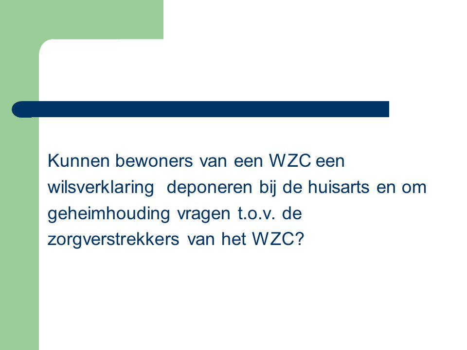 Kunnen bewoners van een WZC een wilsverklaring deponeren bij de huisarts en om geheimhouding vragen t.o.v. de zorgverstrekkers van het WZC?