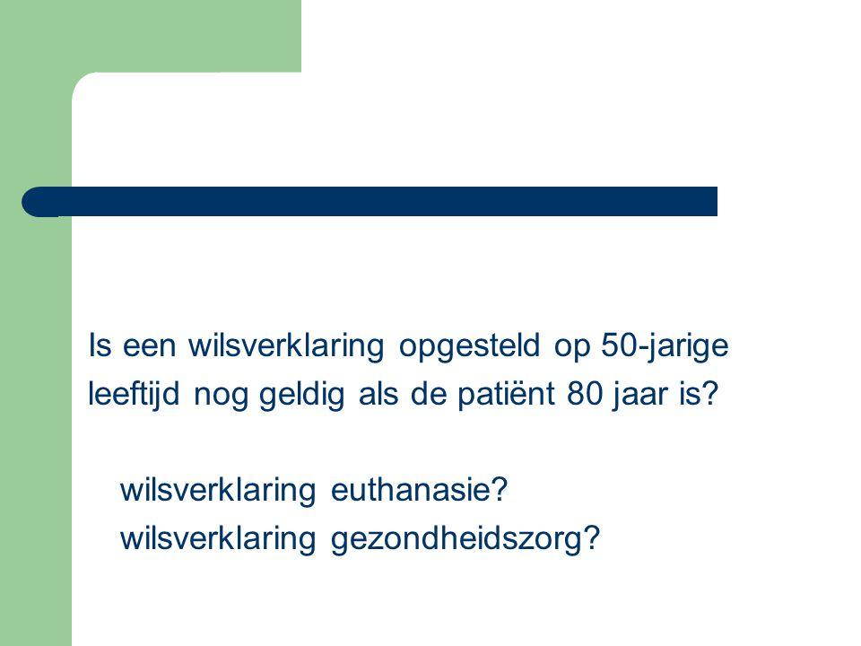 Is een wilsverklaring opgesteld op 50-jarige leeftijd nog geldig als de patiënt 80 jaar is? wilsverklaring euthanasie? wilsverklaring gezondheidszorg?