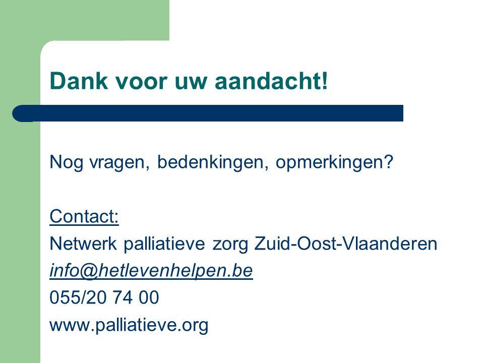 Dank voor uw aandacht! Nog vragen, bedenkingen, opmerkingen? Contact: Netwerk palliatieve zorg Zuid-Oost-Vlaanderen info@hetlevenhelpen.be 055/20 74 0
