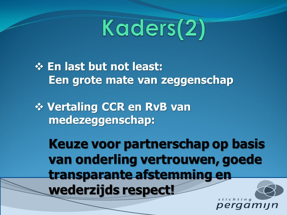  En last but not least: Een grote mate van zeggenschap  Vertaling CCR en RvB van medezeggenschap: Keuze voor partnerschap op basis van onderling vertrouwen, goede transparante afstemming en wederzijds respect.