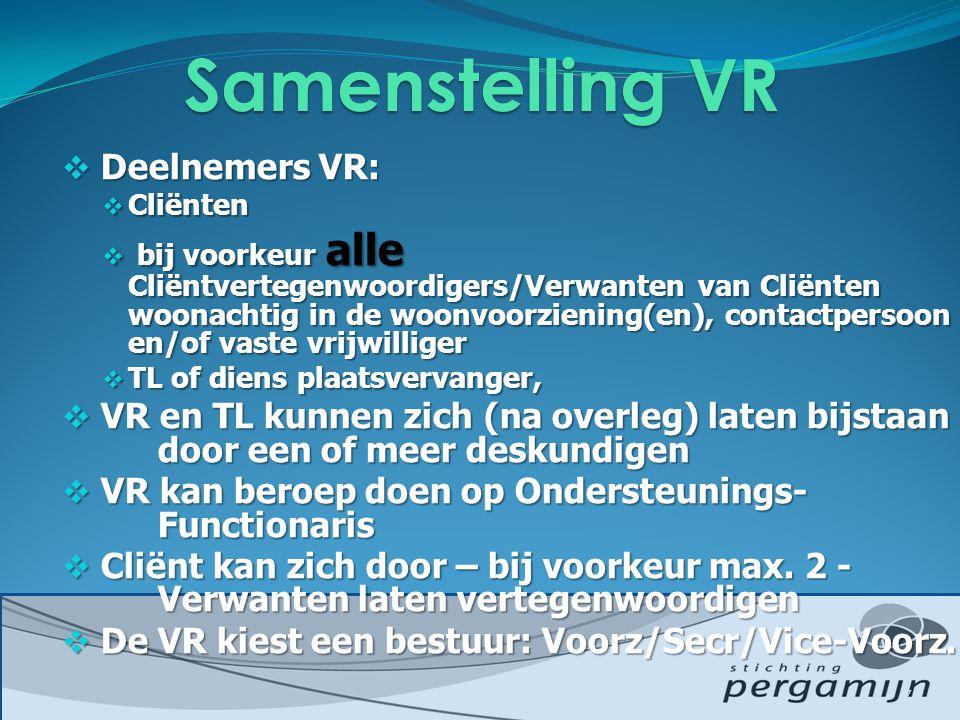  Deelnemers VR:  Cliënten  bij voorkeur alle Cliëntvertegenwoordigers/Verwanten van Cliënten woonachtig in de woonvoorziening(en), contactpersoon en/of vaste vrijwilliger  TL of diens plaatsvervanger,  VR en TL kunnen zich (na overleg) laten bijstaan door een of meer deskundigen  VR kan beroep doen op Ondersteunings- Functionaris  Cliënt kan zich door – bij voorkeur max.