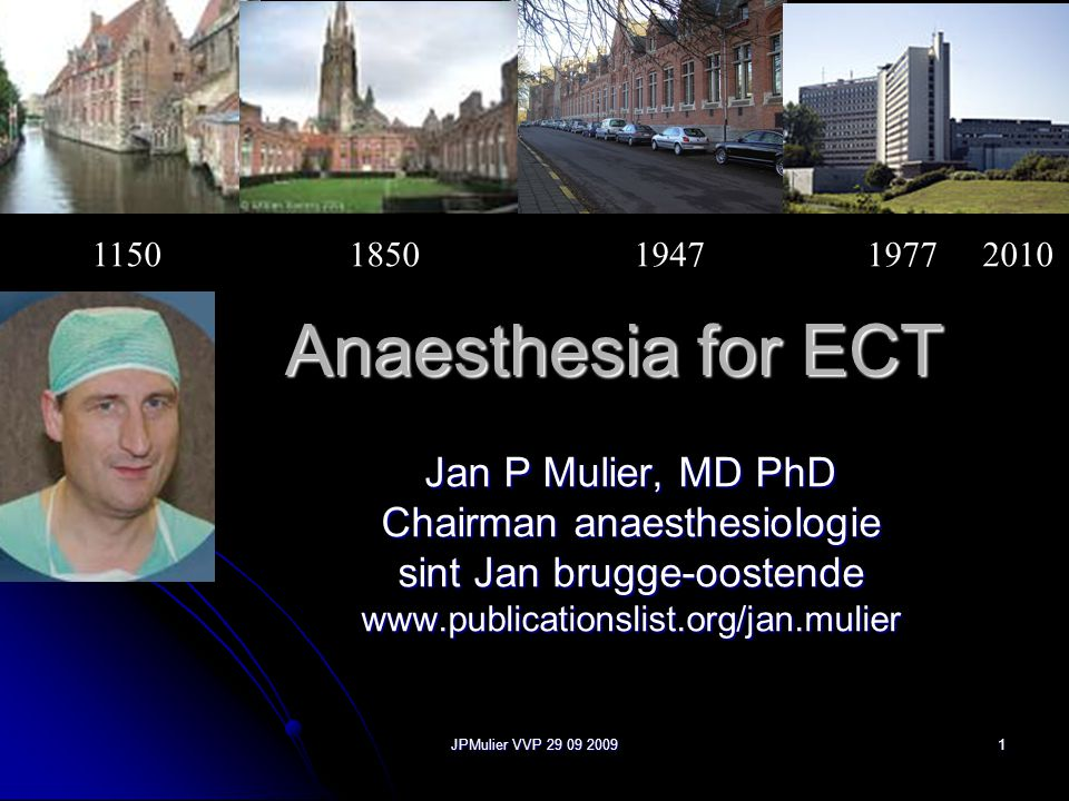JPMulier VVP 29 09 2009 1 Anaesthesia for ECT Jan P Mulier, MD PhD Chairman anaesthesiologie sint Jan brugge-oostende www.publicationslist.org/jan.mulier 1150 1850 1947 1977 2010