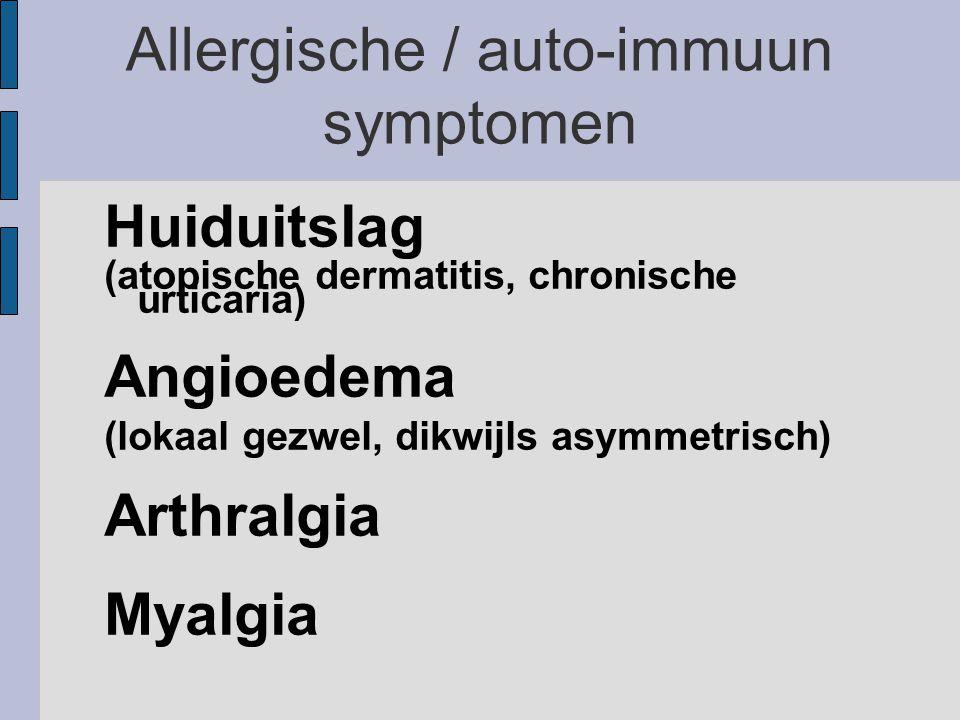 Allergische / auto-immuun symptomen Huiduitslag (atopische dermatitis, chronische urticaria) Angioedema (lokaal gezwel, dikwijls asymmetrisch) Arthralgia Myalgia