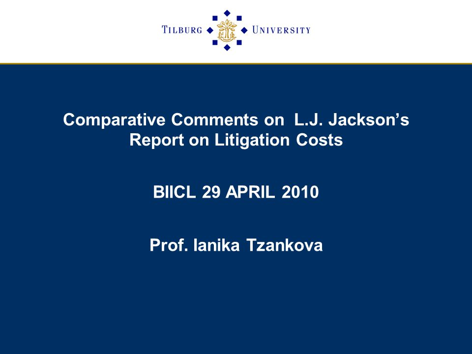 Comparative Comments on L.J. Jackson's Report on Litigation Costs BIICL 29 APRIL 2010 Prof.
