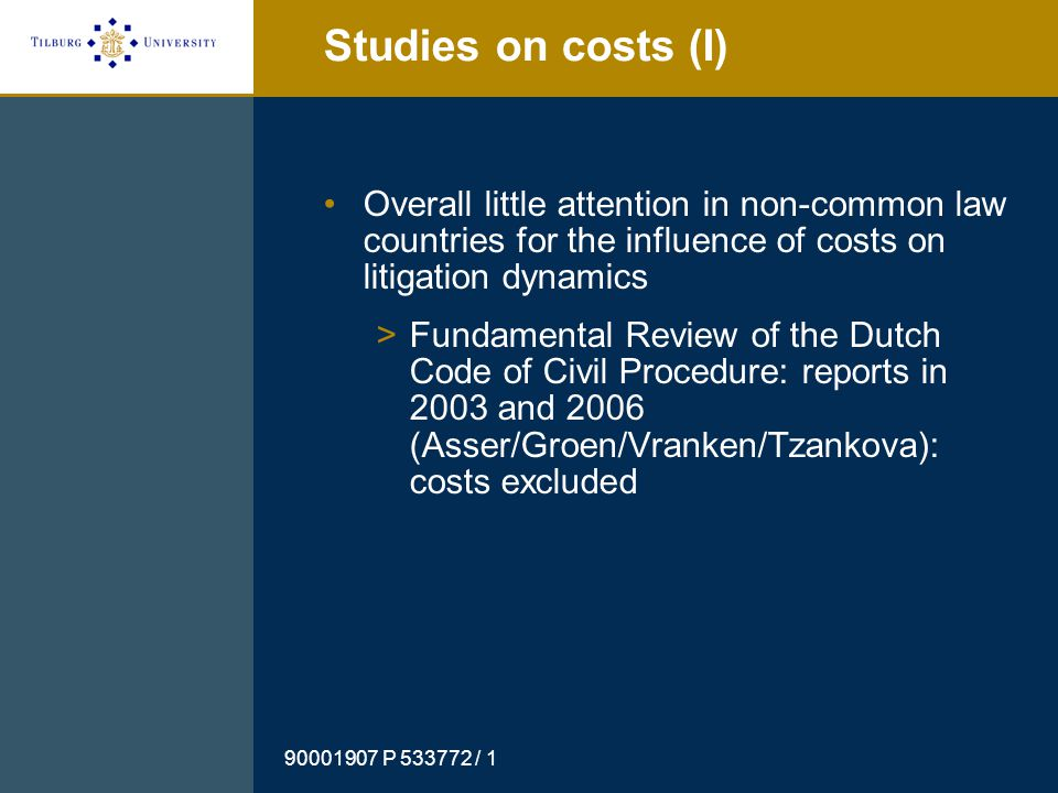 90001907 P 533772 / 1 Studies on costs (II) Other (Dutch) studies cover only some aspects of costs/litigation dynamics or are general/abstract of nature: >Reports 'Paths to Justice in the Netherlands' in 2003 (Van Velthoven & Ter Voert) and in 2009 (Van Velthoven & Klein Haarhuis).