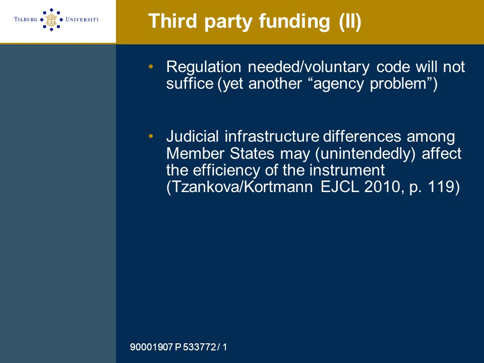 90001907 P 533772 / 1 Third party funding (II) Regulation needed/voluntary code will not suffice (yet another agency problem ) Judicial infrastructure differences among Member States may (unintendedly) affect the efficiency of the instrument (Tzankova/Kortmann EJCL 2010, p.