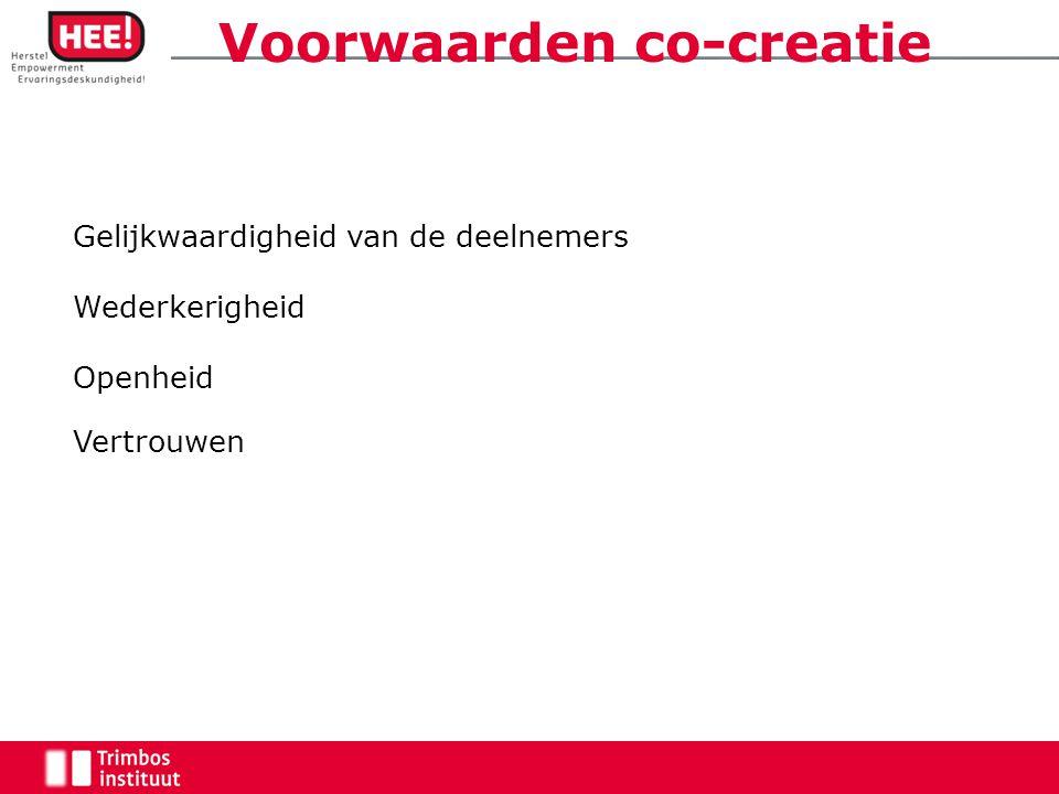 Voorwaarden co-creatie Gelijkwaardigheid van de deelnemers Wederkerigheid Openheid Vertrouwen