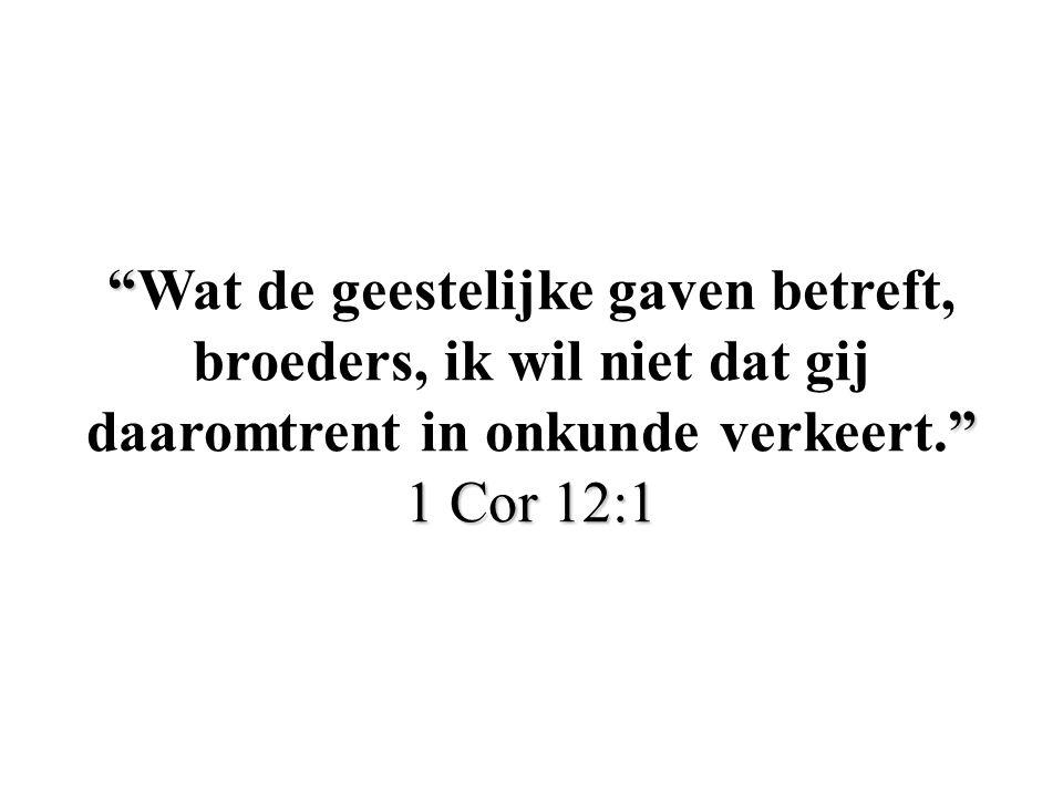 Wat de geestelijke gaven betreft, broeders, ik wil niet dat gij daaromtrent in onkunde verkeert. 1 Cor 12:1