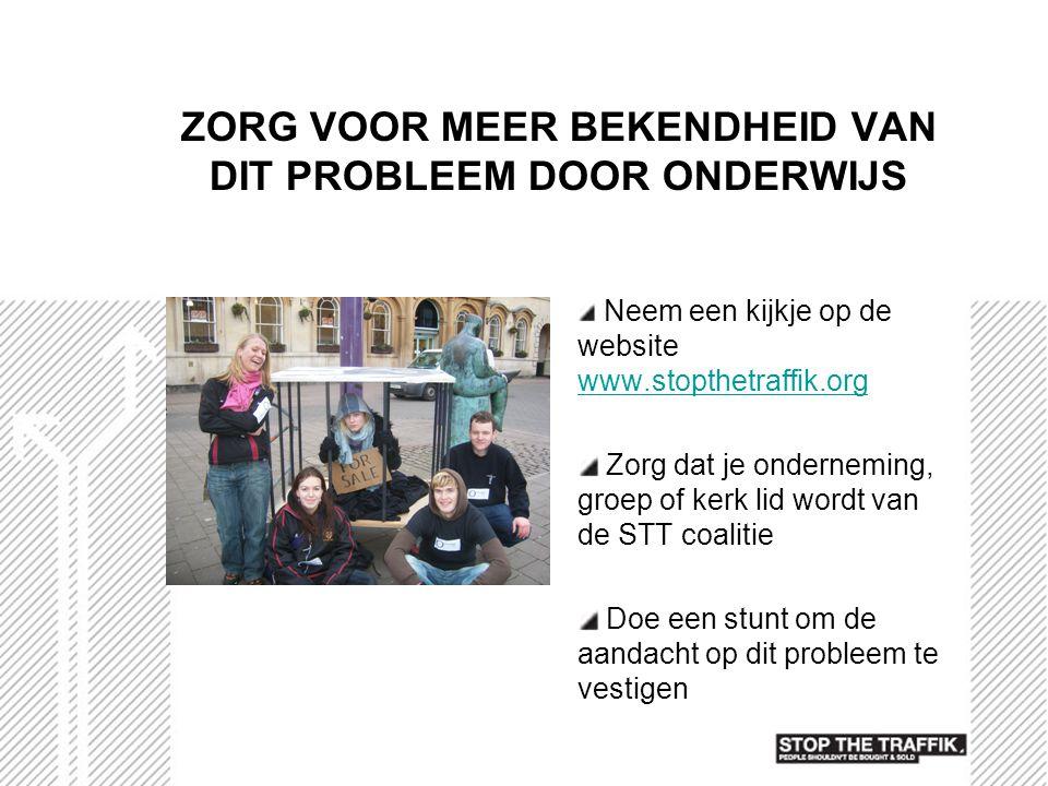 ZORG VOOR MEER BEKENDHEID VAN DIT PROBLEEM DOOR ONDERWIJS Neem een kijkje op de website www.stopthetraffik.org www.stopthetraffik.org Zorg dat je onde