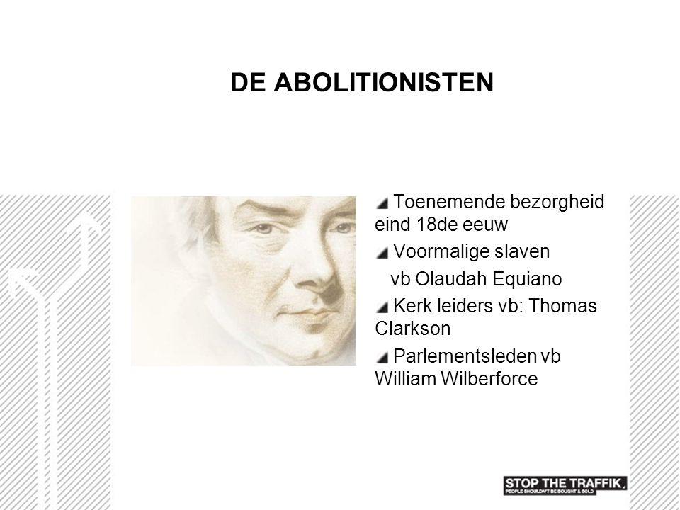 DE ABOLITIONISTEN Toenemende bezorgheid eind 18de eeuw Voormalige slaven vb Olaudah Equiano Kerk leiders vb: Thomas Clarkson Parlementsleden vb Willia