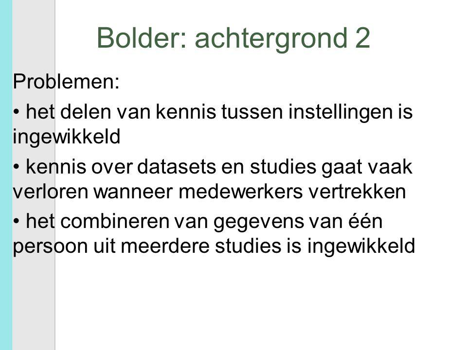 Bolder: achtergrond 2 Problemen: het delen van kennis tussen instellingen is ingewikkeld kennis over datasets en studies gaat vaak verloren wanneer medewerkers vertrekken het combineren van gegevens van één persoon uit meerdere studies is ingewikkeld