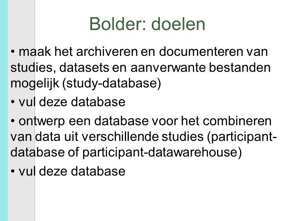 Bolder: doelen maak het archiveren en documenteren van studies, datasets en aanverwante bestanden mogelijk (study-database) vul deze database ontwerp een database voor het combineren van data uit verschillende studies (participant- database of participant-datawarehouse) vul deze database