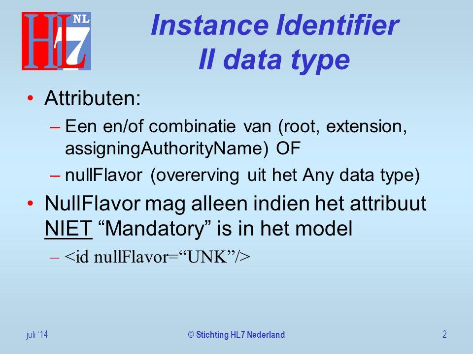 Instance Identifier II data type Attributen: –Een en/of combinatie van (root, extension, assigningAuthorityName) OF –nullFlavor (overerving uit het Any data type) NullFlavor mag alleen indien het attribuut NIET Mandatory is in het model – juli '142 © Stichting HL7 Nederland