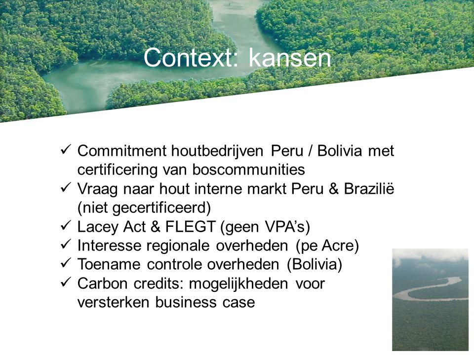 Context: kansen Commitment houtbedrijven Peru / Bolivia met certificering van boscommunities Vraag naar hout interne markt Peru & Brazilië (niet gecertificeerd) Lacey Act & FLEGT (geen VPA's) Interesse regionale overheden (pe Acre) Toename controle overheden (Bolivia) Carbon credits: mogelijkheden voor versterken business case