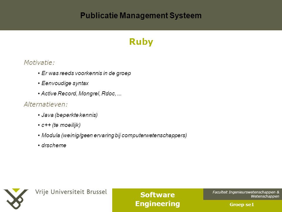Faculteit Ingenieurswetenschappen & Wetenschappen Software Engineering Publicatie Management Systeem Groep se1 Ruby Motivatie: Er was reeds voorkennis in de groep Eenvoudige syntax Active Record, Mongrel, Rdoc,...