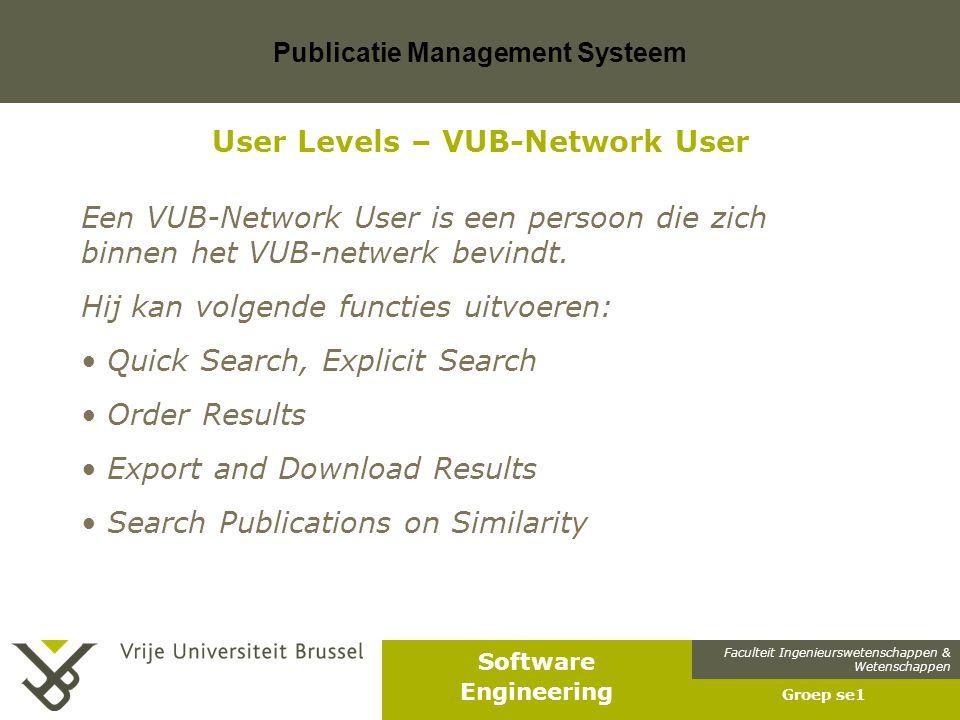 Faculteit Ingenieurswetenschappen & Wetenschappen Software Engineering Publicatie Management Systeem Groep se1 User Levels – VUB-Network User Een VUB-Network User is een persoon die zich binnen het VUB-netwerk bevindt.