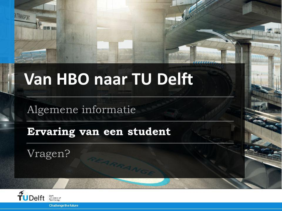 Challenge the future Delft University of Technology Ervaring van een student Vragen? Van HBO naar TU Delft Algemene informatie