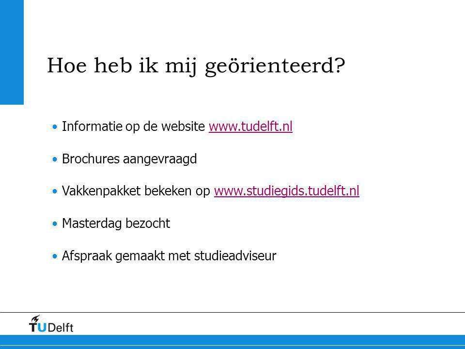 Hoe heb ik mij geörienteerd? Informatie op de website www.tudelft.nlwww.tudelft.nl Brochures aangevraagd Vakkenpakket bekeken op www.studiegids.tudelf
