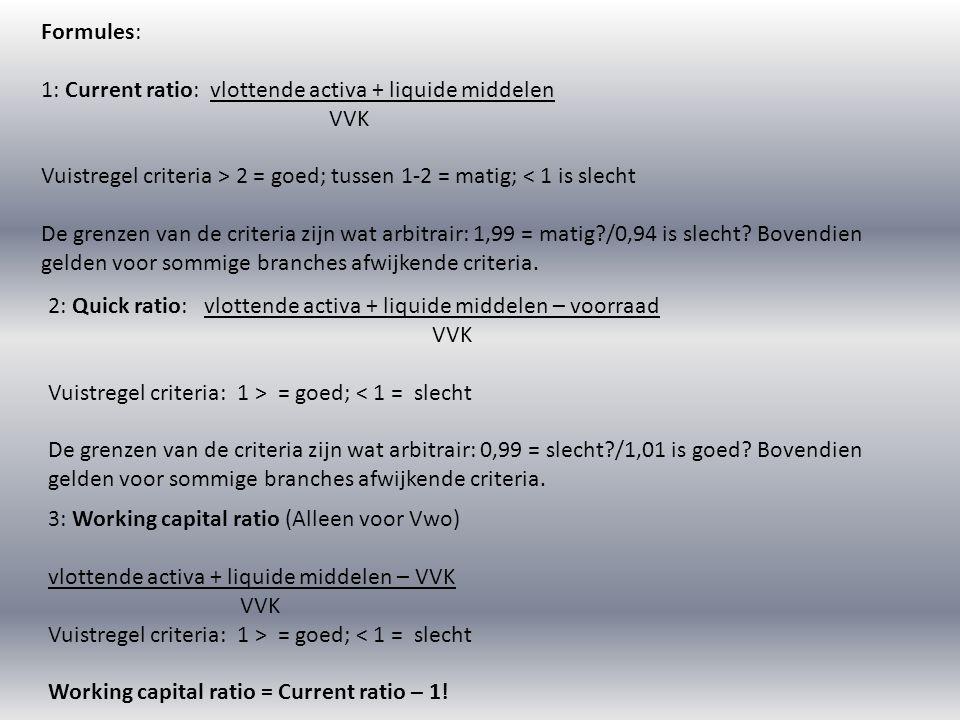 Formules: 1: Current ratio: vlottende activa + liquide middelen VVK Vuistregel criteria > 2 = goed; tussen 1-2 = matig; < 1 is slecht De grenzen van d