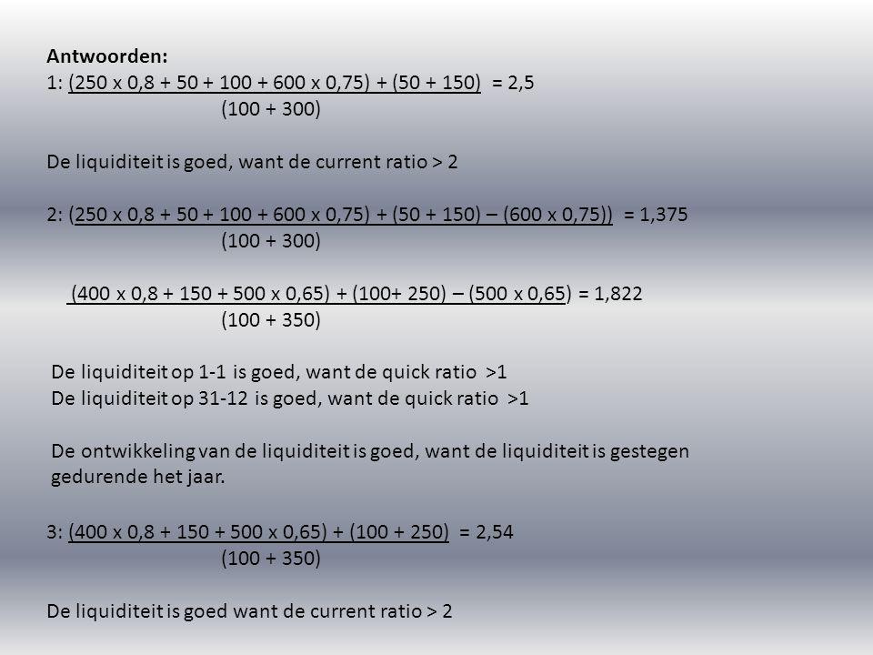 Antwoorden: 1: (250 x 0,8 + 50 + 100 + 600 x 0,75) + (50 + 150) = 2,5 (100 + 300) De liquiditeit is goed, want de current ratio > 2 2: (250 x 0,8 + 50