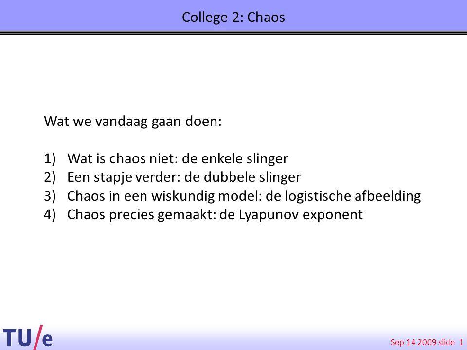 Sep 14 2009 slide College 2: Chaos 1 Wat we vandaag gaan doen: 1)Wat is chaos niet: de enkele slinger 2)Een stapje verder: de dubbele slinger 3)Chaos
